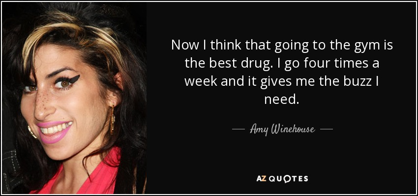 Now I think that going to the gym is the best drug. I go four times a week and it gives me the buzz I need. - Amy Winehouse