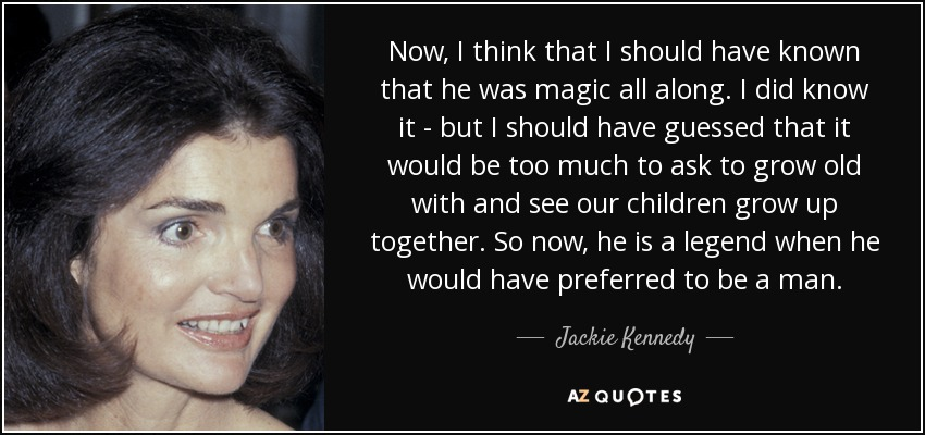 Now, I think that I should have known that he was magic all along. I did know it - but I should have guessed that it would be too much to ask to grow old with and see our children grow up together. So now, he is a legend when he would have preferred to be a man. - Jackie Kennedy