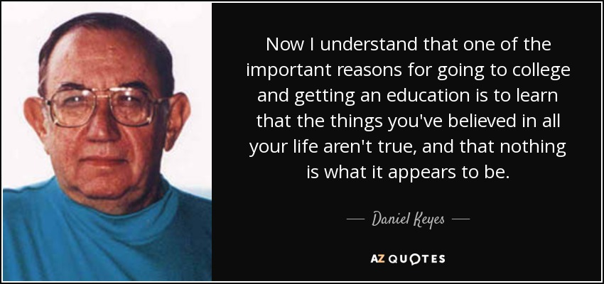 Now I understand that one of the important reasons for going to college and getting an education is to learn that the things you've believed in all your life aren't true, and that nothing is what it appears to be. - Daniel Keyes