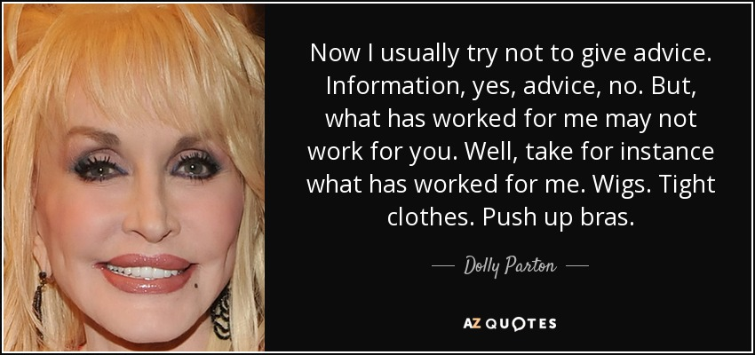 Now I usually try not to give advice. Information, yes, advice, no. But, what has worked for me may not work for you. Well, take for instance what has worked for me. Wigs. Tight clothes. Push up bras. - Dolly Parton