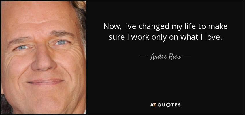 Now, I've changed my life to make sure I work only on what I love. - Andre Rieu