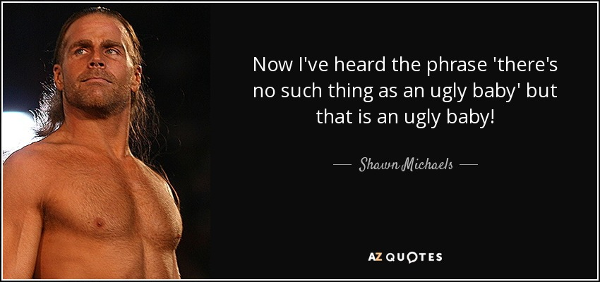 Now I've heard the phrase 'there's no such thing as an ugly baby' but that is an ugly baby! - Shawn Michaels