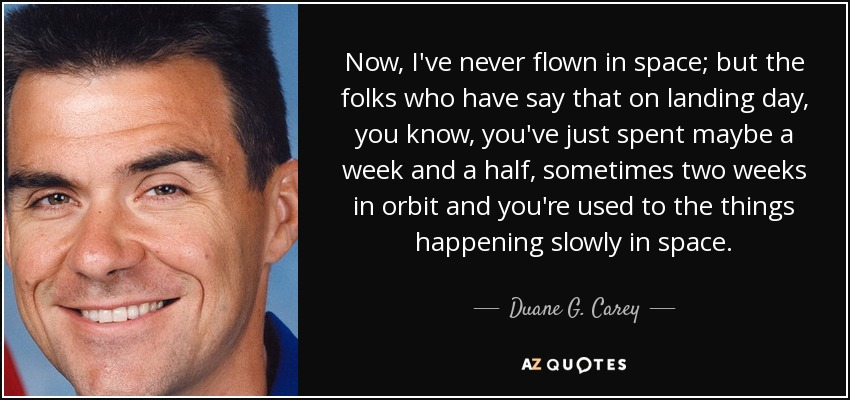 Now, I've never flown in space; but the folks who have say that on landing day, you know, you've just spent maybe a week and a half, sometimes two weeks in orbit and you're used to the things happening slowly in space. - Duane G. Carey