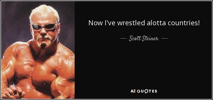 Now I've wrestled alotta countries! - Scott Steiner