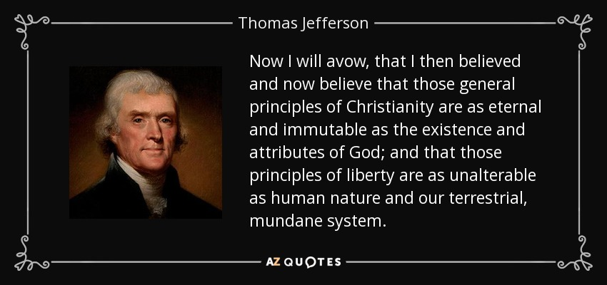 Now I will avow, that I then believed and now believe that those general principles of Christianity are as eternal and immutable as the existence and attributes of God; and that those principles of liberty are as unalterable as human nature and our terrestrial, mundane system. - Thomas Jefferson