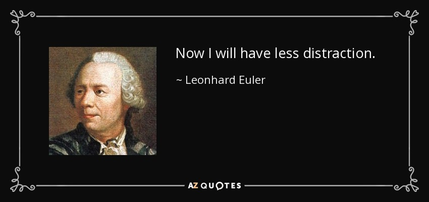 Now I will have less distraction. - Leonhard Euler