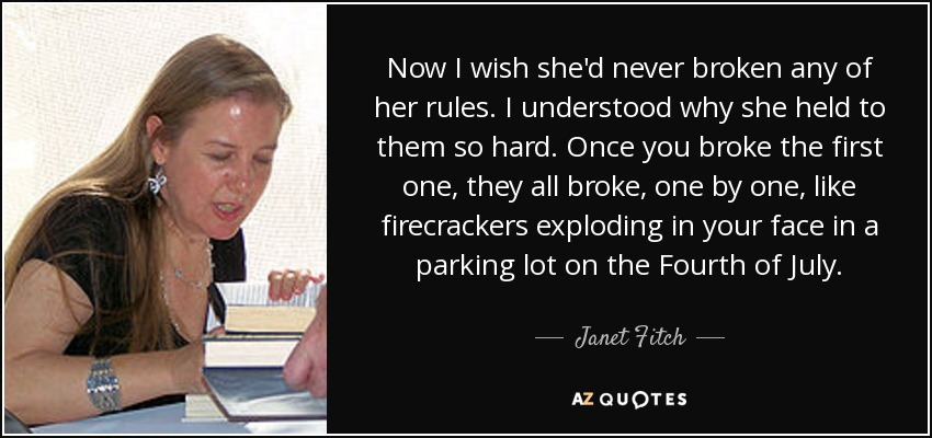 Now I wish she'd never broken any of her rules. I understood why she held to them so hard. Once you broke the first one, they all broke, one by one, like firecrackers exploding in your face in a parking lot on the Fourth of July. - Janet Fitch