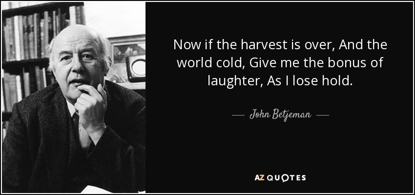Now if the harvest is over, And the world cold, Give me the bonus of laughter, As I lose hold. - John Betjeman