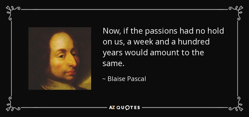 Now, if the passions had no hold on us, a week and a hundred years would amount to the same. - Blaise Pascal