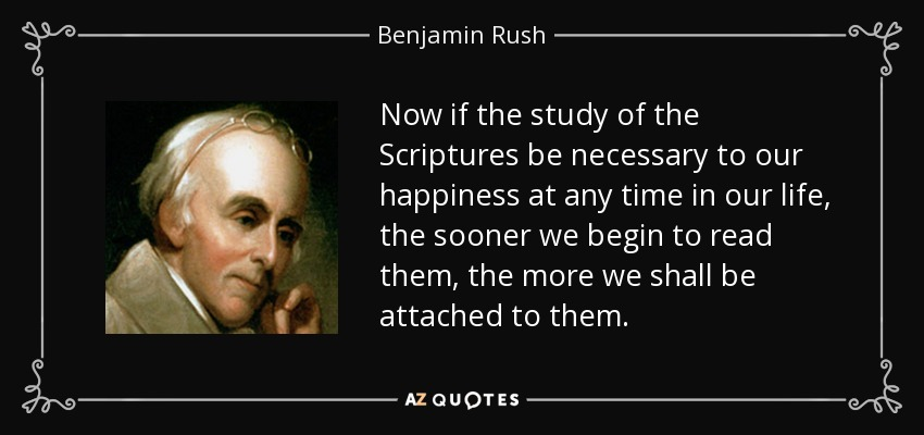 Now if the study of the Scriptures be necessary to our happiness at any time in our life, the sooner we begin to read them, the more we shall be attached to them. - Benjamin Rush