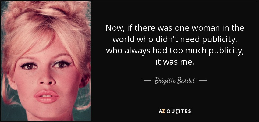 Now, if there was one woman in the world who didn't need publicity, who always had too much publicity, it was me. - Brigitte Bardot