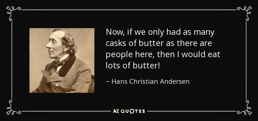 Now, if we only had as many casks of butter as there are people here, then I would eat lots of butter! - Hans Christian Andersen