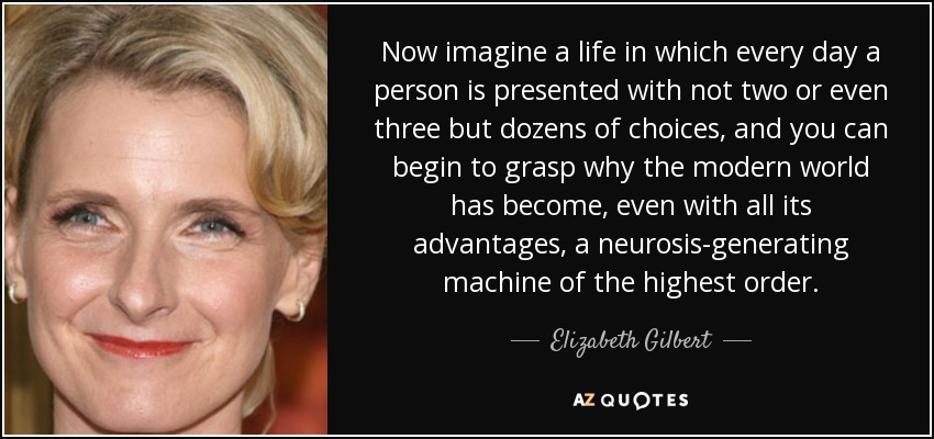 Now imagine a life in which every day a person is presented with not two or even three but dozens of choices, and you can begin to grasp why the modern world has become, even with all its advantages, a neurosis-generating machine of the highest order. - Elizabeth Gilbert