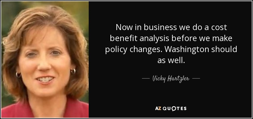 Now in business we do a cost benefit analysis before we make policy changes. Washington should as well. - Vicky Hartzler