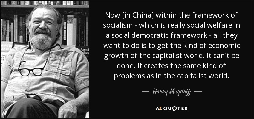 Now [in China] within the framework of socialism - which is really social welfare in a social democratic framework - all they want to do is to get the kind of economic growth of the capitalist world. It can't be done. It creates the same kind of problems as in the capitalist world. - Harry Magdoff