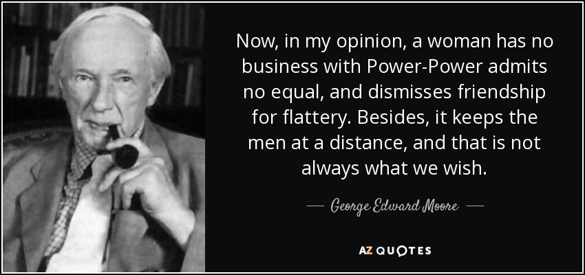 Now, in my opinion, a woman has no business with Power-Power admits no equal, and dismisses friendship for flattery. Besides, it keeps the men at a distance, and that is not always what we wish. - George Edward Moore