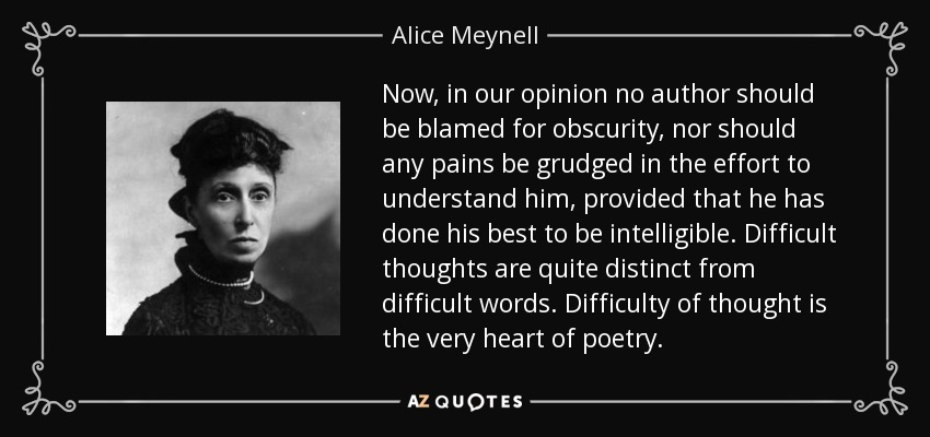 Now, in our opinion no author should be blamed for obscurity, nor should any pains be grudged in the effort to understand him, provided that he has done his best to be intelligible. Difficult thoughts are quite distinct from difficult words. Difficulty of thought is the very heart of poetry. - Alice Meynell