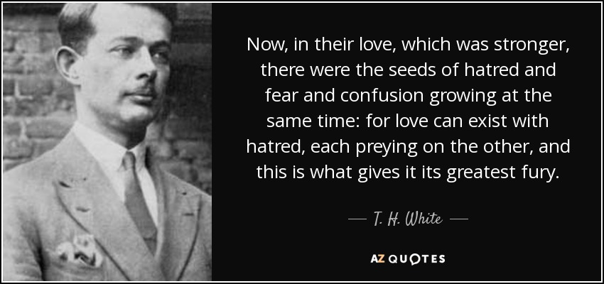 Now, in their love, which was stronger, there were the seeds of hatred and fear and confusion growing at the same time: for love can exist with hatred, each preying on the other, and this is what gives it its greatest fury. - T. H. White