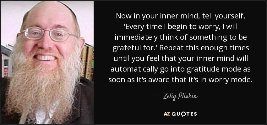Now in your inner mind, tell yourself, 'Every time I begin to worry, I will immediately think of something to be grateful for.' Repeat this enough times until you feel that your inner mind will automatically go into gratitude mode as soon as it's aware that it's in worry mode. - Zelig Pliskin