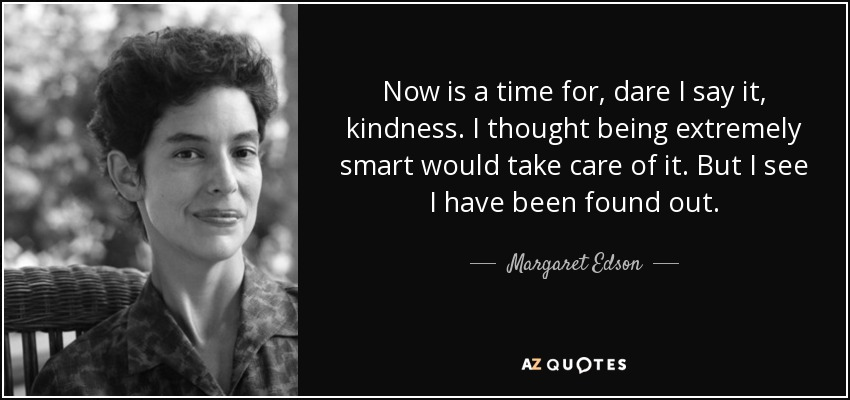 Now is a time for, dare I say it, kindness. I thought being extremely smart would take care of it. But I see I have been found out. - Margaret Edson