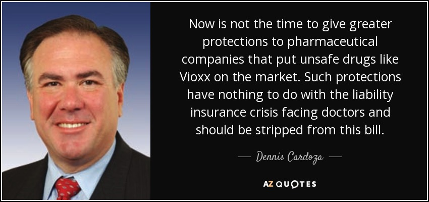 Now is not the time to give greater protections to pharmaceutical companies that put unsafe drugs like Vioxx on the market. Such protections have nothing to do with the liability insurance crisis facing doctors and should be stripped from this bill. - Dennis Cardoza