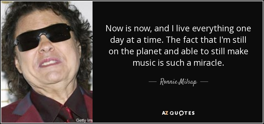 Now is now, and I live everything one day at a time. The fact that I'm still on the planet and able to still make music is such a miracle. - Ronnie Milsap