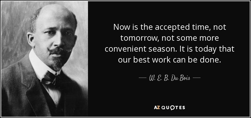 Now is the accepted time, not tomorrow, not some more convenient season. It is today that our best work can be done. - W. E. B. Du Bois