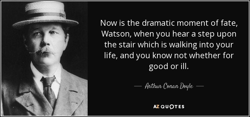Now is the dramatic moment of fate, Watson, when you hear a step upon the stair which is walking into your life, and you know not whether for good or ill. - Arthur Conan Doyle