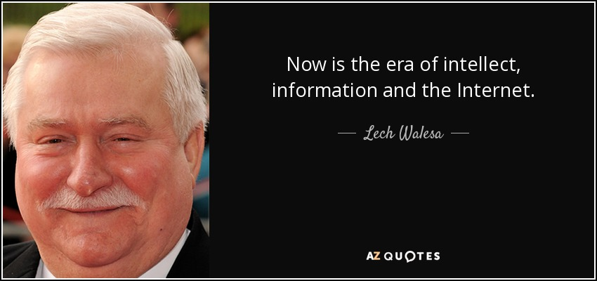 Now is the era of intellect, information and the Internet. - Lech Walesa