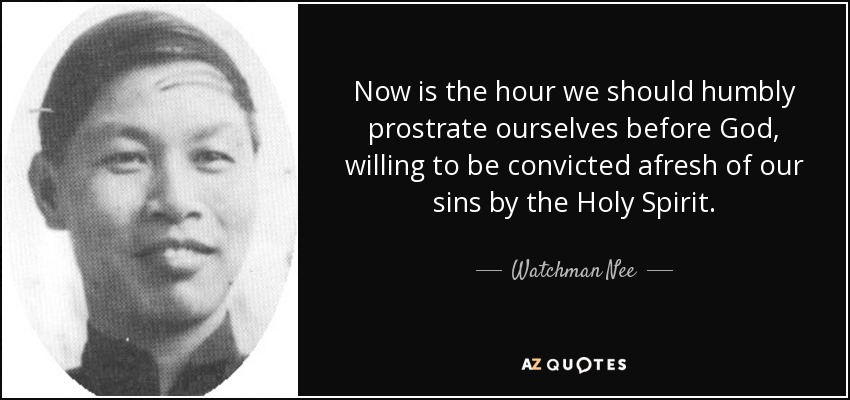 Now is the hour we should humbly prostrate ourselves before God, willing to be convicted afresh of our sins by the Holy Spirit. - Watchman Nee