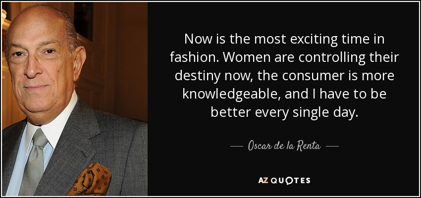 Now is the most exciting time in fashion. Women are controlling their destiny now, the consumer is more knowledgeable, and I have to be better every single day. - Oscar de la Renta