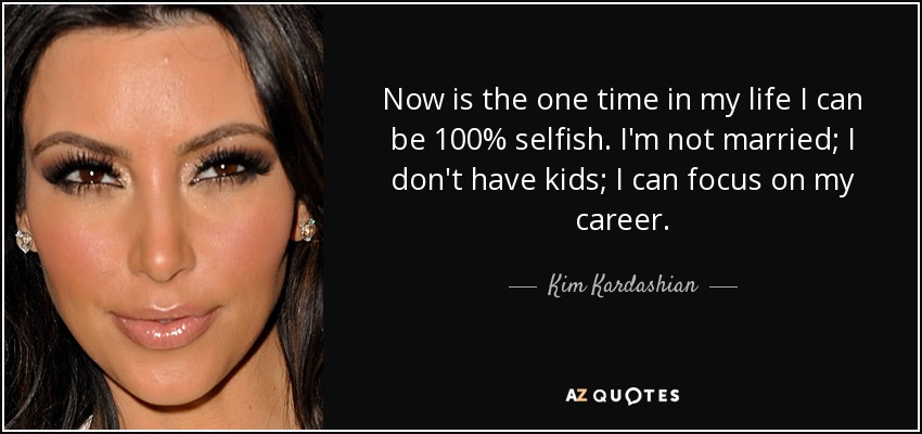 Now is the one time in my life I can be 100% selfish. I'm not married; I don't have kids; I can focus on my career. - Kim Kardashian