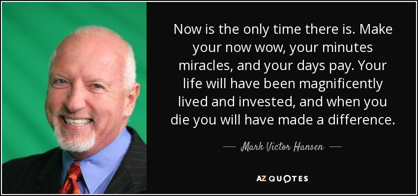 Now is the only time there is. Make your now wow, your minutes miracles, and your days pay. Your life will have been magnificently lived and invested, and when you die you will have made a difference. - Mark Victor Hansen