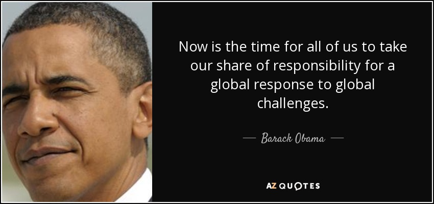 Now is the time for all of us to take our share of responsibility for a global response to global challenges. - Barack Obama