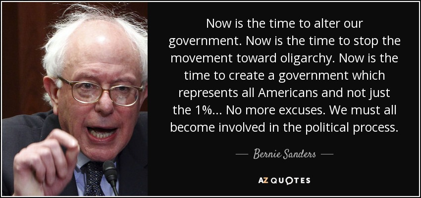 Now is the time to alter our government. Now is the time to stop the movement toward oligarchy. Now is the time to create a government which represents all Americans and not just the 1%... No more excuses. We must all become involved in the political process. - Bernie Sanders