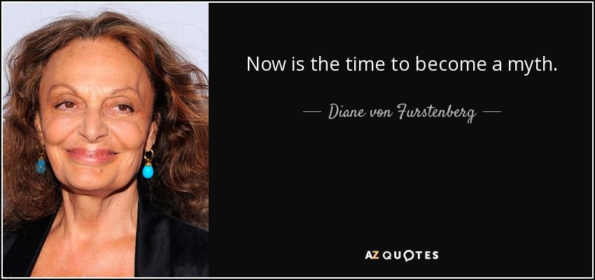 Now is the time to become a myth. - Diane von Furstenberg