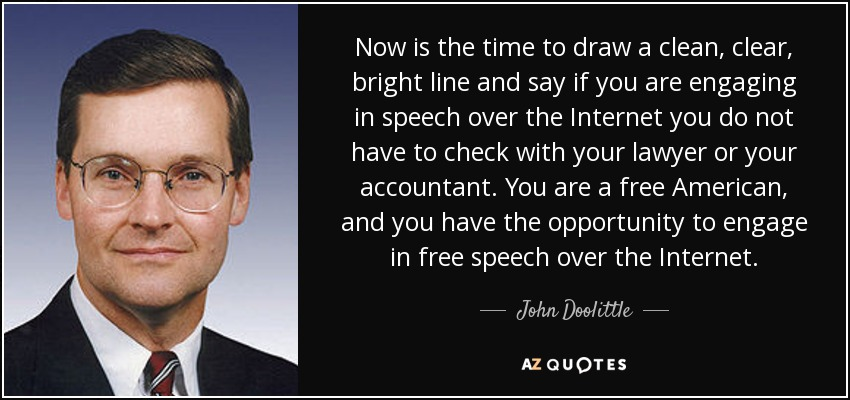 Now is the time to draw a clean, clear, bright line and say if you are engaging in speech over the Internet you do not have to check with your lawyer or your accountant. You are a free American, and you have the opportunity to engage in free speech over the Internet. - John Doolittle