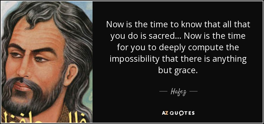 Now is the time to know that all that you do is sacred... Now is the time for you to deeply compute the impossibility that there is anything but grace. - Hafez