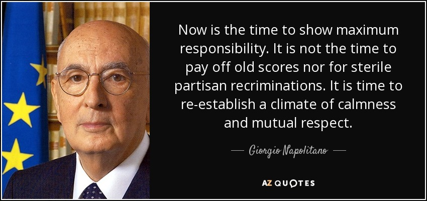 Now is the time to show maximum responsibility. It is not the time to pay off old scores nor for sterile partisan recriminations. It is time to re-establish a climate of calmness and mutual respect. - Giorgio Napolitano