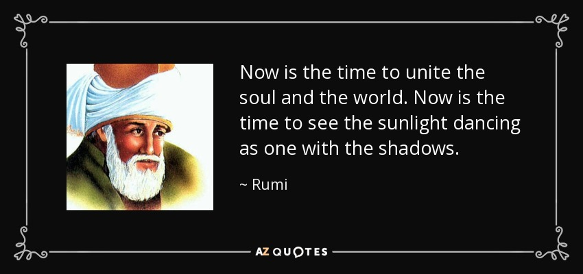 Now is the time to unite the soul and the world. Now is the time to see the sunlight dancing as one with the shadows. - Rumi