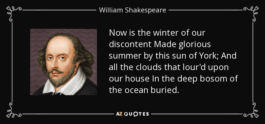 Now is the winter of our discontent Made glorious summer by this sun of York; And all the clouds that lour'd upon our house In the deep bosom of the ocean buried. - William Shakespeare