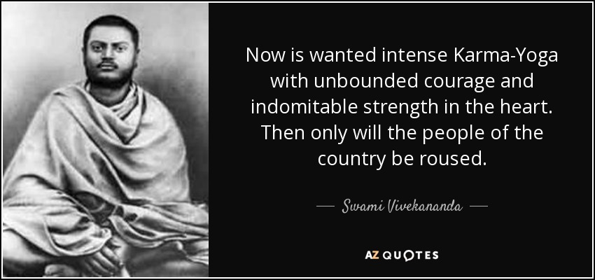 Now is wanted intense Karma-Yoga with unbounded courage and indomitable strength in the heart. Then only will the people of the country be roused. - Swami Vivekananda