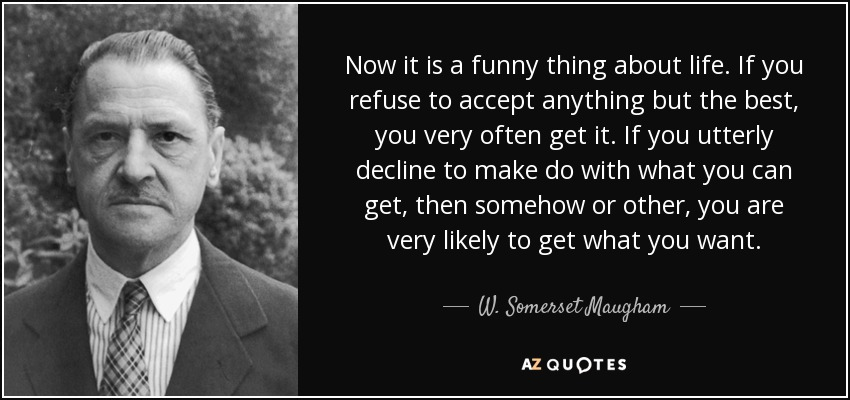 Now it is a funny thing about life. If you refuse to accept anything but the best, you very often get it. If you utterly decline to make do with what you can get, then somehow or other, you are very likely to get what you want. - W. Somerset Maugham