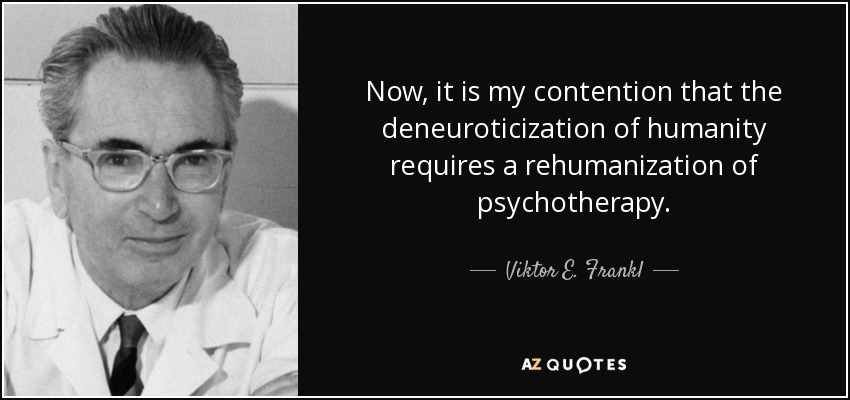 Now, it is my contention that the deneuroticization of humanity requires a rehumanization of psychotherapy. - Viktor E. Frankl