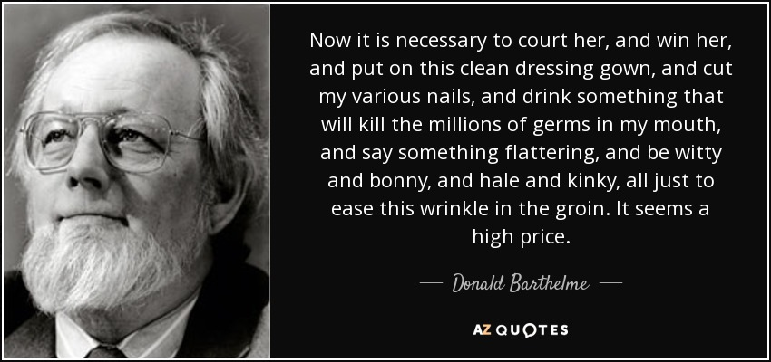 Now it is necessary to court her, and win her, and put on this clean dressing gown, and cut my various nails, and drink something that will kill the millions of germs in my mouth, and say something flattering, and be witty and bonny, and hale and kinky, all just to ease this wrinkle in the groin. It seems a high price. - Donald Barthelme