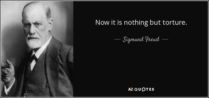 Now it is nothing but torture. - Sigmund Freud