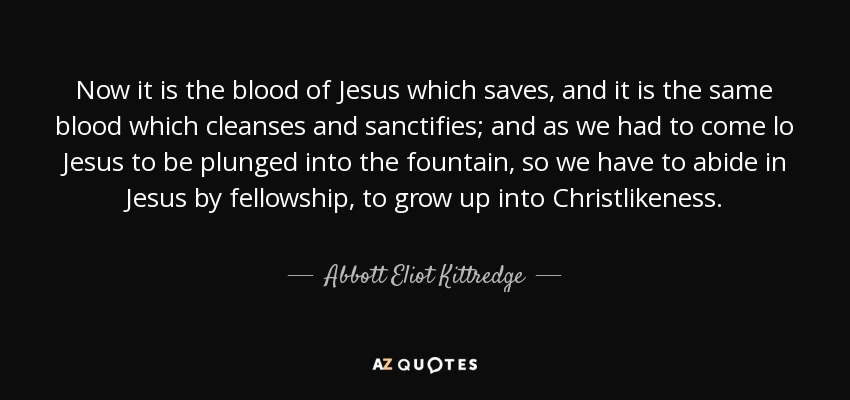 Now it is the blood of Jesus which saves, and it is the same blood which cleanses and sanctifies; and as we had to come lo Jesus to be plunged into the fountain, so we have to abide in Jesus by fellowship, to grow up into Christlikeness. - Abbott Eliot Kittredge