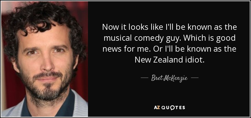 Now it looks like I'll be known as the musical comedy guy. Which is good news for me. Or I'll be known as the New Zealand idiot. - Bret McKenzie