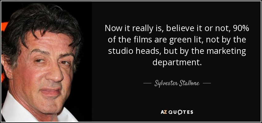Now it really is, believe it or not, 90% of the films are green lit, not by the studio heads, but by the marketing department. - Sylvester Stallone