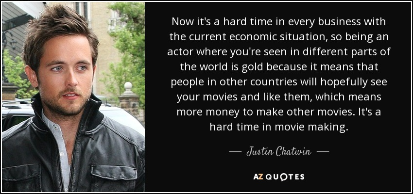 Now it's a hard time in every business with the current economic situation, so being an actor where you're seen in different parts of the world is gold because it means that people in other countries will hopefully see your movies and like them, which means more money to make other movies. It's a hard time in movie making. - Justin Chatwin